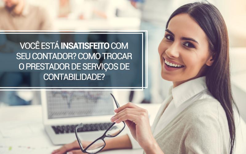 Você está insatisfeito com seu contador? Como trocar o prestador de serviços de contabilidade?