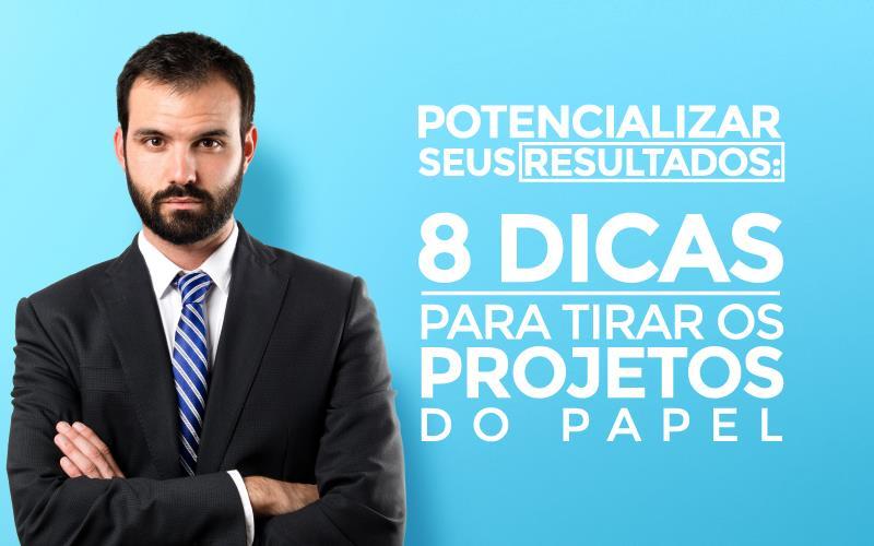 Potencializar seus resultados: 8 dicas para tirar os projetos do papel