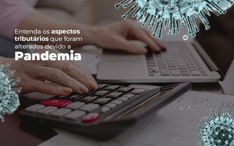 Entenda os aspectos tributários que foram alterados devido a Pandemia