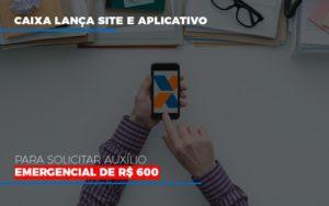Caixa Lanca Site E Aplicativo Para Solicitar Auxilio Emergencial De Rs 600 (1) - Contabilidade em Guarulhos - SP | Organização Contábil Nader