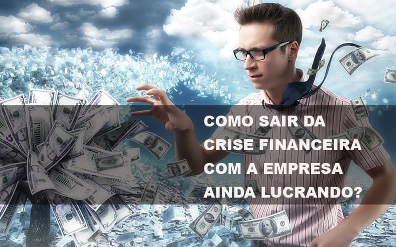Como sair da crise financeira com a empresa ainda lucrando?