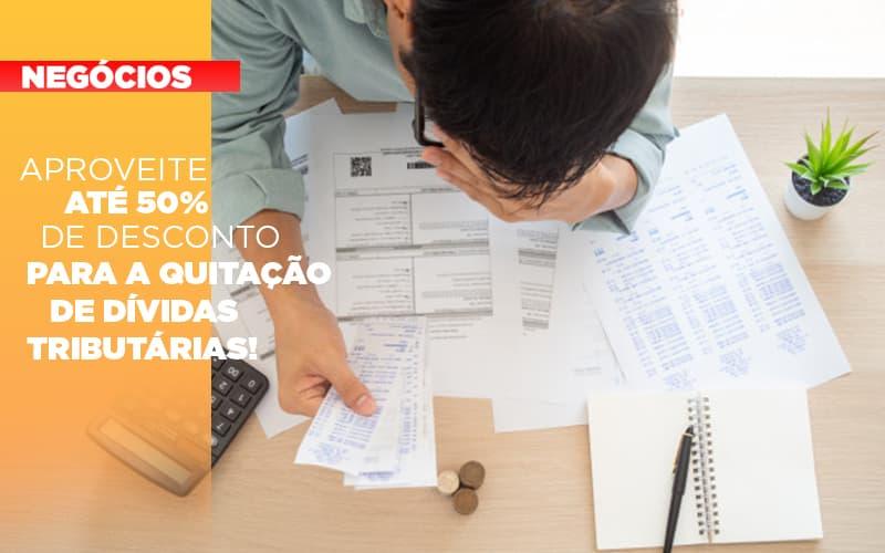 Aproveite até 50% de desconto para a quitação de dívidas tributárias!