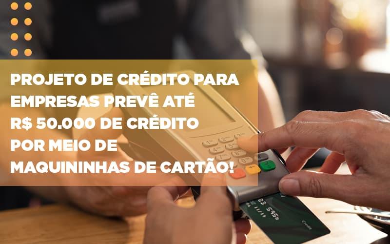 Projeto de crédito para empresas prevê até R$ 50.000 de crédito por meio de maquininhas de cartão!