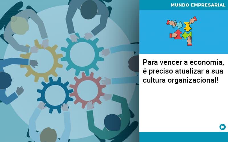 Para vencer a economia, é preciso atualizar a sua cultura organizacional!
