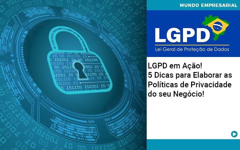 LGPD em Ação! 5 Dicas para Elaborar as Políticas de Privacidade do seu Negócio!